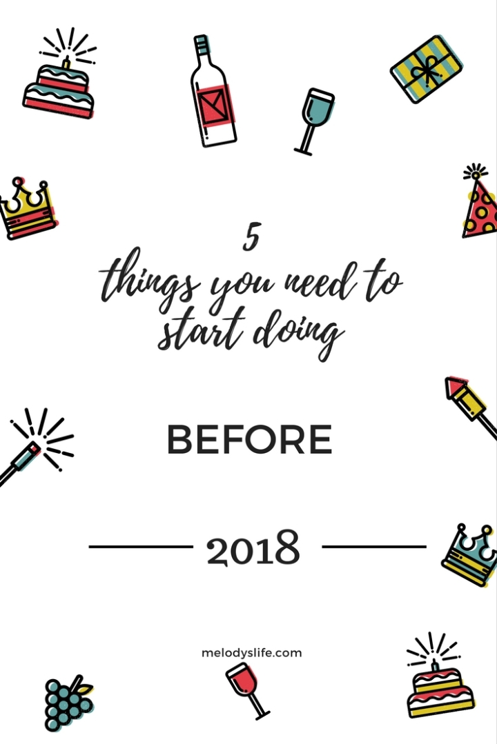 5 Things You Need To Start Doing Before 2018!